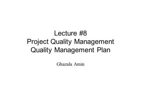 Lecture #8 Project Quality Management Quality Management Plan Ghazala Amin.