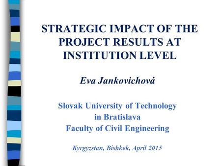 STRATEGIC IMPACT OF THE PROJECT RESULTS AT INSTITUTION LEVEL Eva Jankovichová Slovak University of Technology in Bratislava Faculty of Civil Engineering.