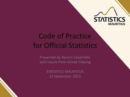 Code of Practice for Official Statistics Presented by Yasmin Cassimally with inputs from Aimee Cheung STATISTICS MAURITIUS 23 September 2013.