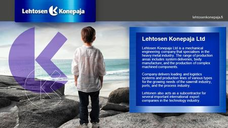 Lehtosen Konepaja Ltd is a mechanical engineering company that specialises in the heavy metal industry. The range of production areas includes system deliveries,