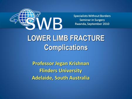 LOWER LIMB FRACTURE Complications Professor Jegan Krishnan Flinders University Adelaide, South Australia Specialists Without Borders Seminar in Surgery.