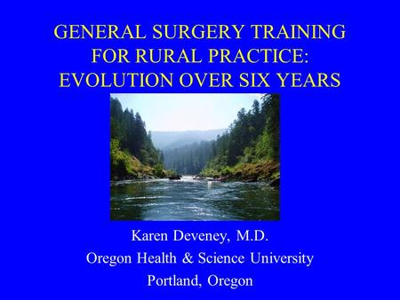 GENERAL SURGERY TRAINING FOR RURAL PRACTICE: EVOLUTION OVER SIX YEARS Karen Deveney, M.D. Oregon Health & Science University Portland, Oregon.