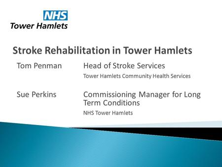 Tom Penman Head of Stroke Services Tower Hamlets Community Health Services Sue Perkins Commissioning Manager for Long Term Conditions NHS Tower Hamlets.