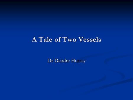 A Tale of Two Vessels Dr Deirdre Hussey.
