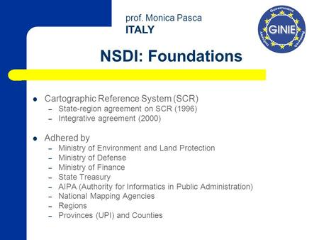Prof. Monica Pasca ITALY NSDI: Foundations Cartographic Reference System (SCR) – State-region agreement on SCR (1996) – Integrative agreement (2000) Adhered.
