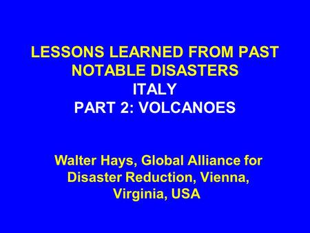 LESSONS LEARNED FROM PAST NOTABLE DISASTERS ITALY PART 2: VOLCANOES Walter Hays, Global Alliance for Disaster Reduction, Vienna, Virginia, USA.