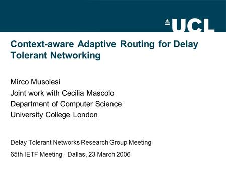 Context-aware Adaptive Routing for Delay Tolerant Networking Mirco Musolesi Joint work with Cecilia Mascolo Department of Computer Science University College.