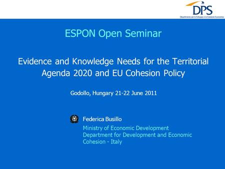 ESPON Open Seminar Evidence and Knowledge Needs for the Territorial Agenda 2020 and EU Cohesion Policy Godollo, Hungary 21-22 June 2011 Federica Busillo.