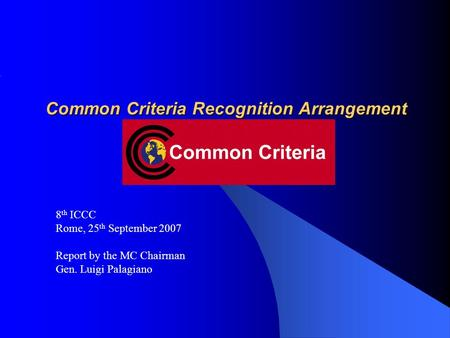 Common Criteria Recognition Arrangement 8 th ICCC Rome, 25 th September 2007 Report by the MC Chairman Gen. Luigi Palagiano.