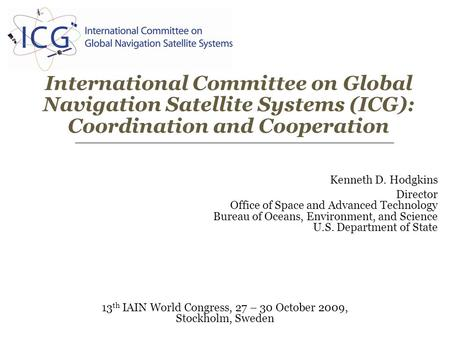 International Committee on Global Navigation Satellite Systems (ICG): Coordination and Cooperation 13 th IAIN World Congress, 27 – 30 October 2009, Stockholm,