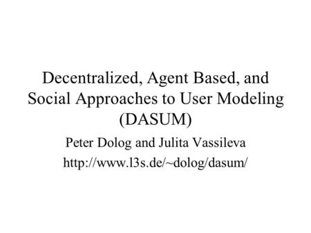 Decentralized, Agent Based, and Social Approaches to User Modeling (DASUM) Peter Dolog and Julita Vassileva