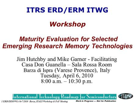 Work in Progress --- Not for Publication 1 ERD/ERM WG 4/6-7/2010 Barza, ITALY Workshop & FxF Meeting ITRS ERD/ERM ITWG Workshop Maturity Evaluation for.
