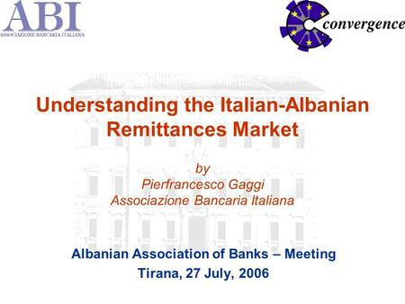 Understanding the Italian-Albanian Remittances Market by Pierfrancesco Gaggi Associazione Bancaria Italiana Albanian Association of Banks – Meeting Tirana,
