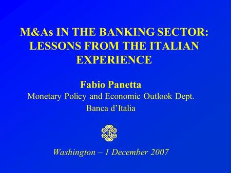 M&As IN THE BANKING SECTOR: LESSONS FROM THE ITALIAN EXPERIENCE Fabio Panetta Monetary Policy and Economic Outlook Dept. Banca d'Italia Washington – 1.