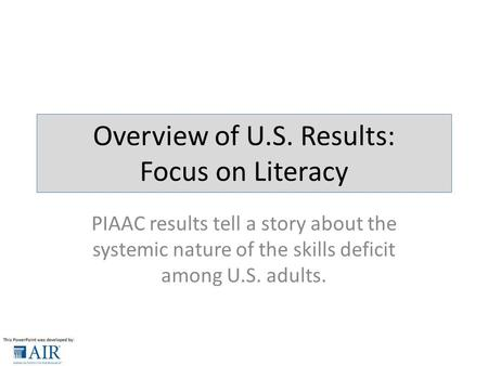 Overview of U.S. Results: Focus on Literacy PIAAC results tell a story about the systemic nature of the skills deficit among U.S. adults.