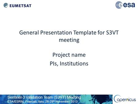 Sentinel-3 Validation Team (S3VT) Meeting ESA/ESRIN, Frascati, Italy, 26-29 th November 2013 General Presentation Template for S3VT meeting Project name.