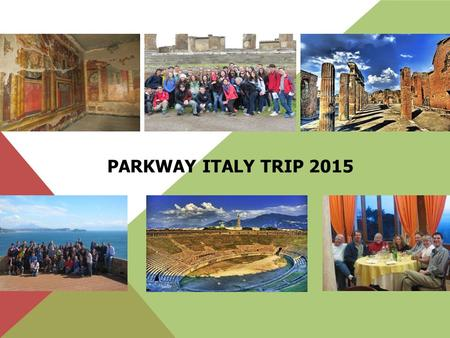 PARKWAY ITALY TRIP 2015. OUR ITINERARY Day 1 ( March 12) -Fly to Italy Day 2 (March 13) -Ostia, Cumae, Naples Meet our tour director Travel to Naples.