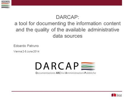 DARCAP: a tool for documenting the information content and the quality of the available administrative data sources Edoardo Patruno Vienna 2-5 June 2014.