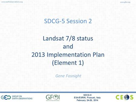 www.earthobservations.org www.gfoi.org SDCG-5 ESA/ESRIN, Frascati, Italy February 24-26, 2014 SDCG-5 Session 2 Landsat 7/8 status and 2013 Implementation.