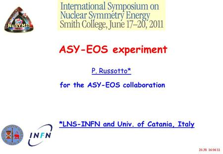 ASY-EOS experiment P. Russotto* for the ASY-EOS collaboration *LNS-INFN <strong>and</strong> Univ. <strong>of</strong> Catania, Italy 20.38 16/06/11.