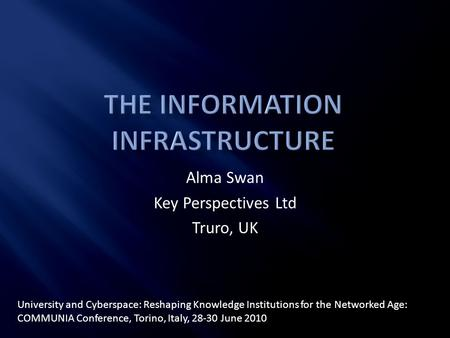 Alma Swan Key Perspectives Ltd Truro, UK University and Cyberspace: Reshaping Knowledge Institutions for the Networked Age: COMMUNIA Conference, Torino,