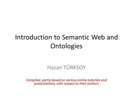 Introduction to Semantic Web and Ontologies Hasan TÜRKSOY Compiled, partly based on various online tutorials and presentations, with respect to their authors.