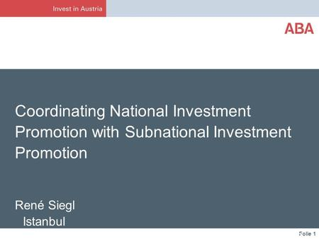 Folie 1 Coordinating National Investment Promotion with Subnational Investment Promotion René Siegl Istanbul ABA – Invest in Austria May 3, 2013.