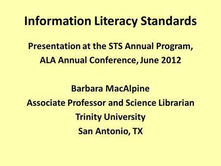 Information Literacy Standards Presentation at the STS Annual Program, ALA Annual Conference, June 2012 Barbara MacAlpine Associate Professor and Science.