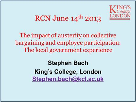 RCN June 14 th 2013 The impact of austerity on collective bargaining and employee participation: The local government experience Stephen Bach King's College,