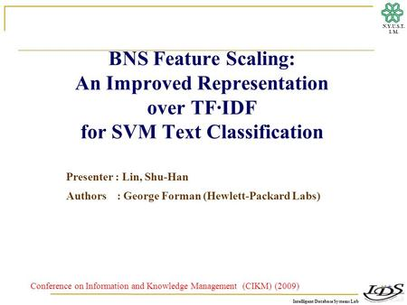 Intelligent Database Systems Lab N.Y.U.S.T. I. M. BNS Feature Scaling: An Improved Representation over TF·IDF for SVM Text Classification Presenter : Lin,