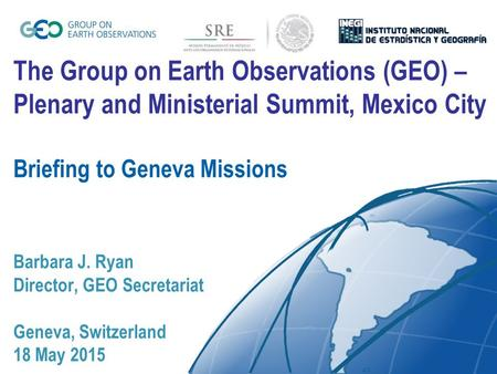 The Group on Earth Observations (GEO) – Plenary and Ministerial Summit, Mexico City Briefing to Geneva Missions Barbara J. Ryan Director, GEO Secretariat.