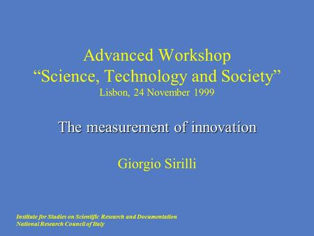 "The measurement of innovation Advanced Workshop ""Science, Technology and Society"" Lisbon, 24 November 1999 The measurement of innovation Giorgio Sirilli."
