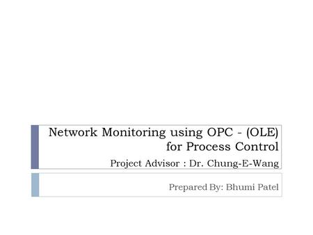 Network Monitoring using OPC - (OLE) for Process Control Project Advisor : Dr. Chung-E-Wang Prepared By: Bhumi Patel.