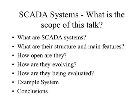SCADA Systems - What is the scope of this talk? What are SCADA systems? What are their structure and main features? How open are they? How are they evolving?