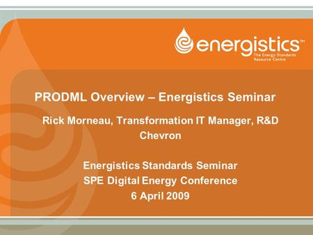 PRODML Overview – Energistics Seminar Rick Morneau, Transformation IT Manager, R&D Chevron Energistics Standards Seminar SPE Digital Energy Conference.