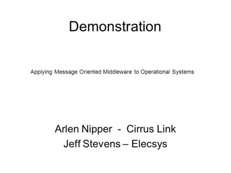 Demonstration Arlen Nipper - Cirrus Link Jeff Stevens – Elecsys Applying Message Oriented Middleware to Operational Systems.