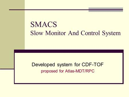 SMACS Slow Monitor And Control System Developed system for CDF-TOF proposed for Atlas-MDT/RPC.