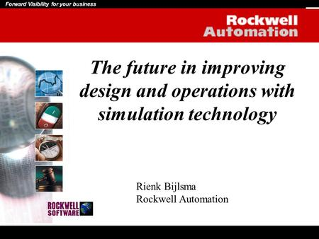 Forward Visibility for your business The future in improving design and operations with simulation technology Rienk Bijlsma Rockwell Automation.
