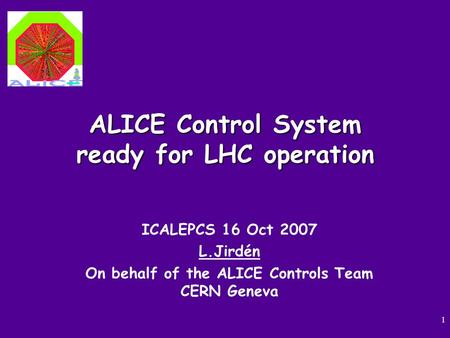 1 ALICE Control System ready for LHC operation ICALEPCS 16 Oct 2007 L.Jirdén On behalf of the ALICE Controls Team CERN Geneva.