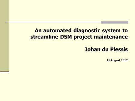 An automated diagnostic system to streamline DSM project maintenance Johan du Plessis 15 August 2012.