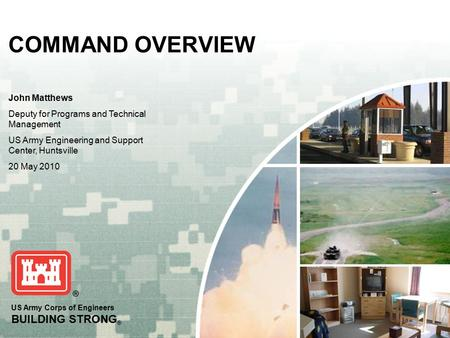 US Army Corps of Engineers BUILDING STRONG ® COMMAND OVERVIEW John Matthews Deputy for Programs and Technical Management US Army Engineering and Support.