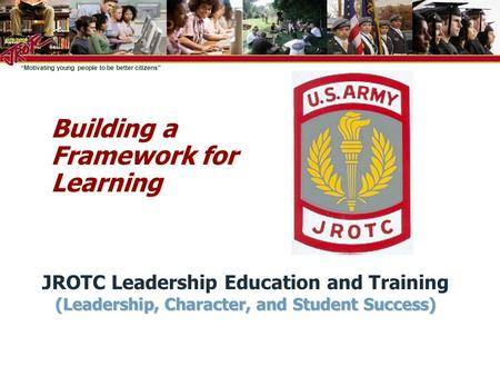 """Motivating young people to be better citizens"" Building a Framework for Learning JROTC Leadership Education and Training (Leadership, Character, and Student."