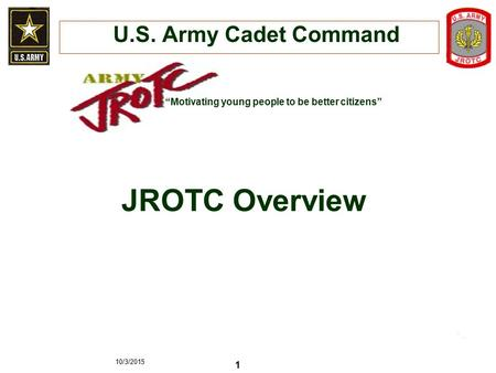 "10/3/2015 1 JROTC Overview ""Motivating young people to be better citizens"" U.S. Army Cadet Command."