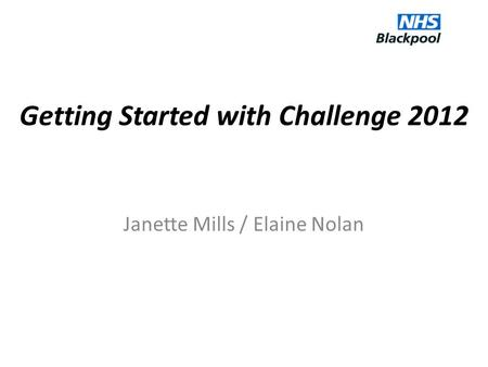 Getting Started with Challenge 2012 Janette Mills / Elaine Nolan.