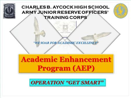 "CHARLES B. AYCOCK HIGH SCHOOL ARMY JUNIOR RESERVE OFFICERS' TRAINING CORPS ""We soar for academic excellence "" Academic Enhancement Program (AEP) OPERATION."