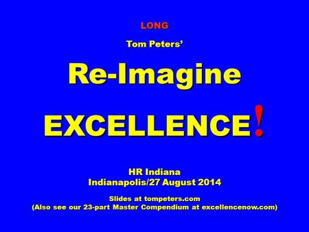 LONG Tom Peters' Re-Imagine EXCELLENCE ! HR Indiana Indianapolis/27 August 2014 Slides at tompeters.com (Also see our 23-part Master Compendium at excellencenow.com)