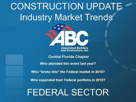 "CONSTRUCTION UPDATE Industry Market Trends FEDERAL SECTOR Who attended this event last year? Who ""broke into"" the Federal market in 2010? Who expanded."