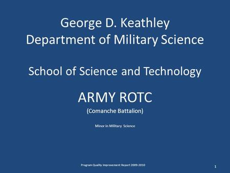 George D. Keathley Department of Military Science School of Science and Technology ARMY ROTC (Comanche Battalion) Minor in Military Science 1 Program Quality.