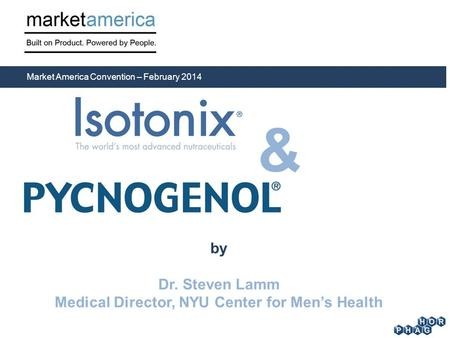 By Dr. Steven Lamm Medical Director, NYU Center for Men's Health Market America Convention – February 2014 &