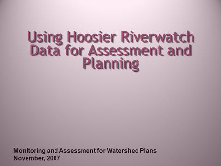 Monitoring and Assessment for Watershed Plans November, 2007 Using Hoosier Riverwatch Data for Assessment and Planning.